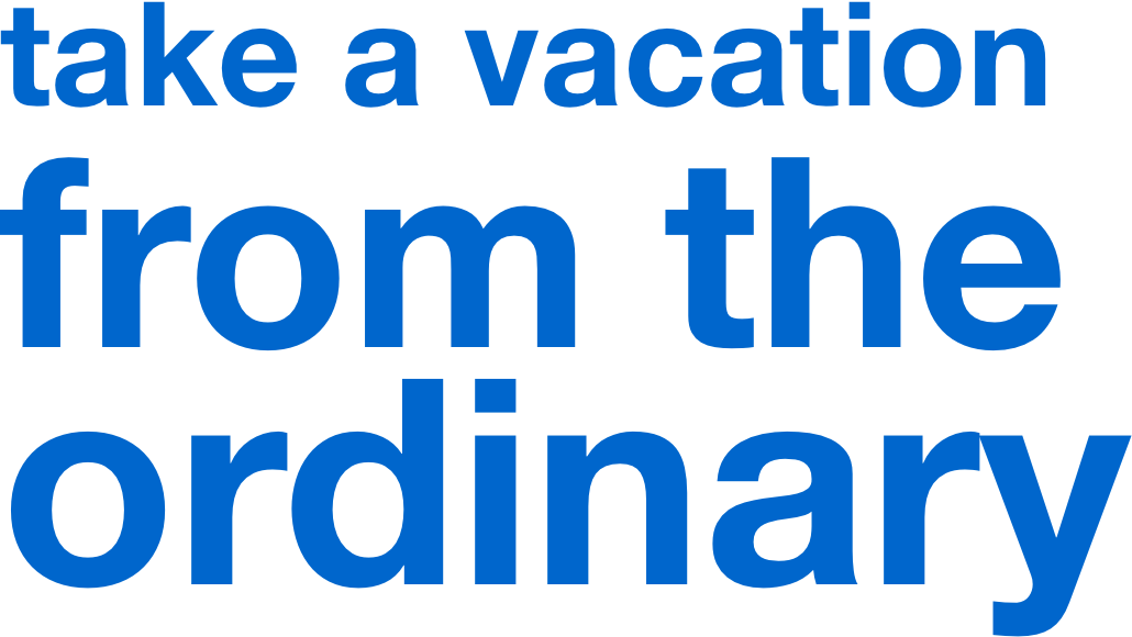 take a vacation from the ordinary